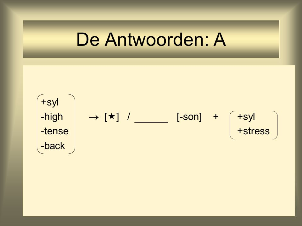 De Antwoorden: A +syl -high  [] / [-son] + +syl -tense +stress -back